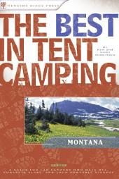 The Best in Tent Camping: Montana: A Guide for Car Campers Who Hate RVs, Concrete Slabs, and Loud Portable Stereos
