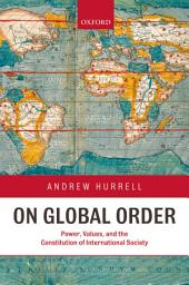 On Global Order : Power, Values, and the Constitution of International Society: Power, Values, and the Constitution of International Society
