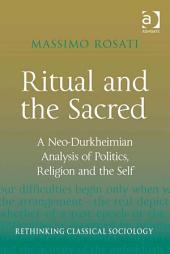 Ritual and the Sacred: A Neo-Durkheimian Analysis of Politics, Religion and the Self