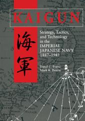 Kaigun: Strategy, Tactics, and Technology in the Imperial Japanese Navy 1887-1941