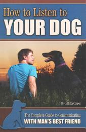 How to Listen to Your Dog: The Complete Guide to Communicating with Man's Best Friend