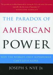 The Paradox of American Power : Why the World's Only Superpower Can't Go It Alone: Why the World's Only Superpower Can't Go It Alone