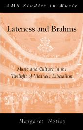Lateness and Brahms : Music and Culture in the Twilight of Viennese Liberalism: Music and Culture in the Twilight of Viennese Liberalism