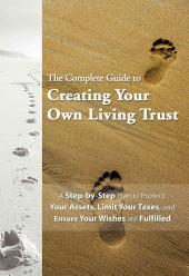 The Complete Guide to Creating Your Own Living Trust: A Step-by-Step Plan to Protect Your Assets, Limit Your Taxes, and Ensure Your Wishes Are Fulfilled