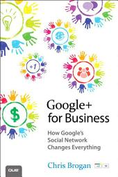 Google+ for Business: How Google's Social Network Changes Everything