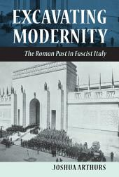 Excavating Modernity: The Roman Past in Fascist Italy