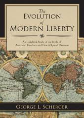 The Evolution of Modern Liberty: An Insightful Study of the Birth of American Freedom and How It Spread Overseas