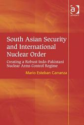 South Asian Security and International Nuclear Order: Creating a Robust Indo-Pakistani Nuclear Arms Control Regime