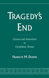 Tragedy's End : Closure and Innovation in Euripidean Drama: Closure and Innovation in Euripidean Drama