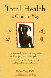 Total Health the Chinese Way: An Essential Guide to Easing Pain, Reducing Stress, and Restoring the Body Through Chinese Medicine