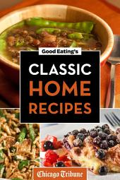 Good Eating's Classic Home Recipes: Traditional Comfort Foods and Heirloom Family Recipes for Every Occasion