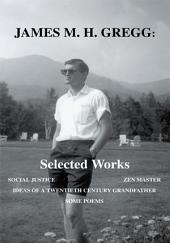 James M. H. Gregg: Selected Works: SOCIAL JUSTICE ZEN MASTER IDEAS OF A TWENTIETH CENTURY GRANDFATHER SOME POEMS