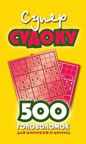 Суперсудоку. 500 головоломок для умников и умниц