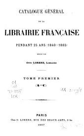 Catalogue Général de la Librairie Française: pendant 25 ans : (1840-1865). Catalogue général de la librairie française. T. 1-4