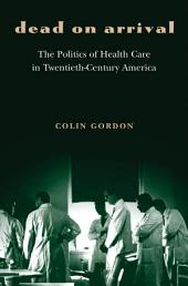 Dead on Arrival: The Politics of Health Care in Twentieth-Century America: The Politics of Health Care in Twentieth-Century America
