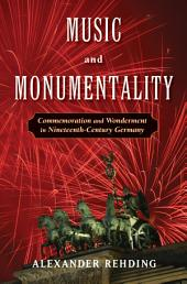 Music and Monumentality : Commemoration and Wonderment in Nineteenth Century Germany: Commemoration and Wonderment in Nineteenth Century Germany