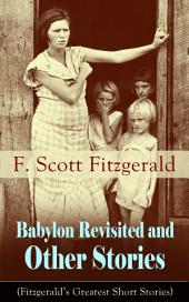 Babylon Revisited and Other Stories (Fitzgerald's Greatest Short Stories): A Collection of short stories from the author of The Great Gatsby, The Side of Paradise, Tender Is the Night, The Beautiful and Damned, The Curious Case of Benjamin Button and many other notable works