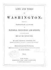 Life and Times of Washington: Containing a Particular Account of National Principles and Events, and of the Illustrious Men of the Revolution, Volume 1