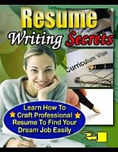 Resume Writing Secrets: Learn How To Craft Professional Resume To Find Your Dream Job Easily