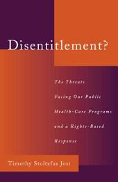 Disentitlement? : The Threats Facing Our Public Health Care Programs and a Right-Based Response: The Threats Facing Our Public Health Care Programs and a Right-Based Response