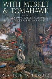 With Musket and Tomahawk, Vol. II: The Mohawk Valley Campaign in the Wilderness War of 1777