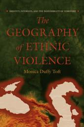 The Geography of Ethnic Violence: Identity, Interests, and the Indivisibility of Territory