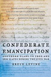 Confederate Emancipation : Southern Plans to Free and Arm Slaves during the Civil War: Southern Plans to Free and Arm Slaves during the Civil War