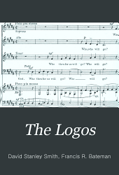 "The Logos: ""The word is flesh become"" : a Christmas cantata for soprano, tenor and baritone soli, chorus and organ, op. 21"