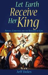 Let Earth Receive Her King: Advent, Christmas and the Kingdom of God