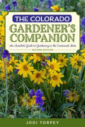The Colorado Gardener's Companion: An Insider's Guide to Gardening in the Centennial State, Edition 2
