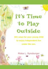 It's Time to Play Outside: 101 Ways for Your Young Child to Enjoy Independent Fun Under the Sun