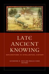 Late Ancient Knowing: Explorations in Intellectual History
