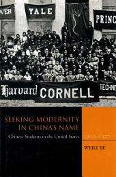 Seeking Modernity in China's Name: Chinese Students in the United States, 1900-1927