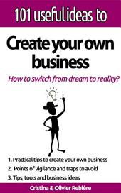 """101 useful ideas to... Create your own business: The """"big picture"""" to easily set up your own business!"""