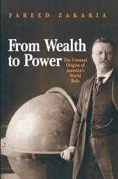 From Wealth to Power: The Unusual Origins of America's World Role: The Unusual Origins of America's World Role