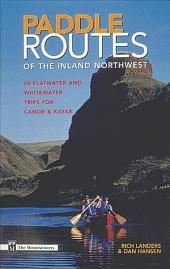 Paddle Routes of the Inland Northwest: 50 Flatwater and Whitewater Trips for Canoe & Kayak