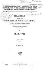 To Revise, Amend, and Codify the Laws of the United States Relating to the Location of Mining Claims on the Public Domain, and for Other Purposes: Hearings Before the Committee on Mines and Mining, House of Representatives, Sixty-seventh Congress, Second Session, on H.R. 7736, Part 2