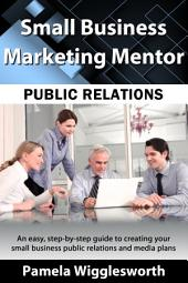 Public Relations: An easy, step-by-step guide to creating a small business public relations and media plan