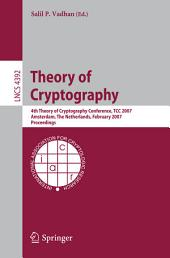 Theory of Cryptography: 4th Theory of Cryptography Conference, TCC 2007, Amsterdam, The Netherlands, February 21-24, 2007, Proceedings