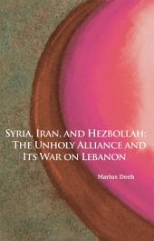 Syria, Iran, and Hezbollah: The Unholy Alliance and Its War on Lebanon