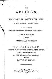 The Archers: Or, Mountaineers of Switzerland; an Opera, in Three Acts, as Performed by the Old American Company, in New York, to which is Subjoined a Brief Historical Account of Switzerland, from the Dissolution of the Roman Empire, to the Final Establishment of the Helvetic Confederacy, by the Battle of Sempach