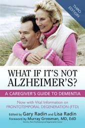 What If It's Not Alzheimer's?: A Caregiver's Guide To Dementia (3rd Edition)