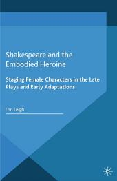 Shakespeare and the Embodied Heroine: Staging Female Characters in the Late Plays and Early Adaptations