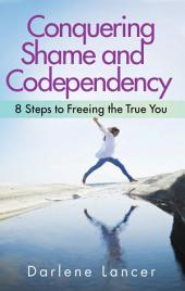 Conquering Codependency and Shame: 8 Steps to Freeing the True You