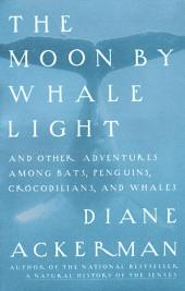 Moon By Whale Light: And Other Adventures Among Bats,Penguins, Crocodilians, and Whales
