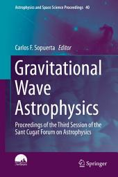 Gravitational Wave Astrophysics: Proceedings of the Third Session of the Sant Cugat Forum on Astrophysics