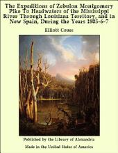 The Expeditions of Zebulon Montgomery Pike To Headwaters of the Mississippi River Through Louisiana Territory, and in New Spain, During the Years 1805-6-7
