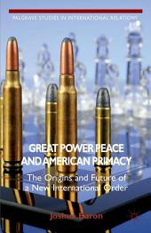 Great Power Peace and American Primacy: The Origins and Future of a New International Order