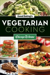 Good Eating's Vegetarian Cooking: Healthy Vegetarian and Vegan Recipes for Appetizers, Entrees and Desserts
