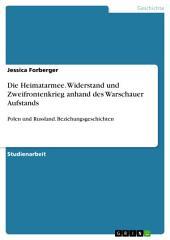 Die Heimatarmee. Widerstand und Zweifrontenkrieg anhand des Warschauer Aufstands: Polen und Russland. Beziehungsgeschichten